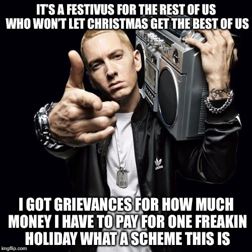 IT'S A FESTIVUS FOR THE REST OF US WHO WON'T LET CHRISTMAS GET THE BEST OF US I GOT GRIEVANCES FOR HOW MUCH MONEY I HAVE TO PAY FOR ONE FREA | made w/ Imgflip meme maker