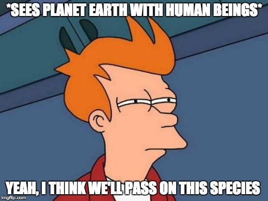 Extraterrestrial life prob exists but then they meet us... | *SEES PLANET EARTH WITH HUMAN BEINGS* YEAH, I THINK WE'LL PASS ON THIS SPECIES | image tagged in memes,futurama fry,extraterrestrial,aliens,funny | made w/ Imgflip meme maker