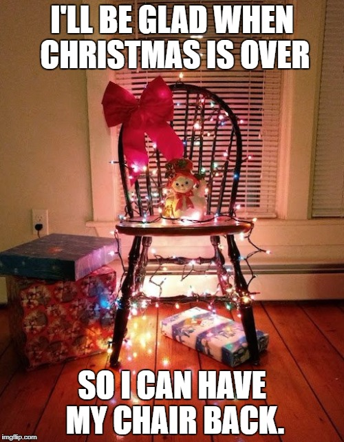 Merry Christmas to all you imgflip users! I've enjoyed it so far! | I'LL BE GLAD WHEN CHRISTMAS IS OVER SO I CAN HAVE MY CHAIR BACK. | image tagged in funny memes,merry christmas | made w/ Imgflip meme maker