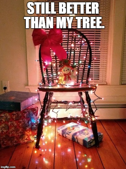 STILL BETTER THAN MY TREE. | made w/ Imgflip meme maker