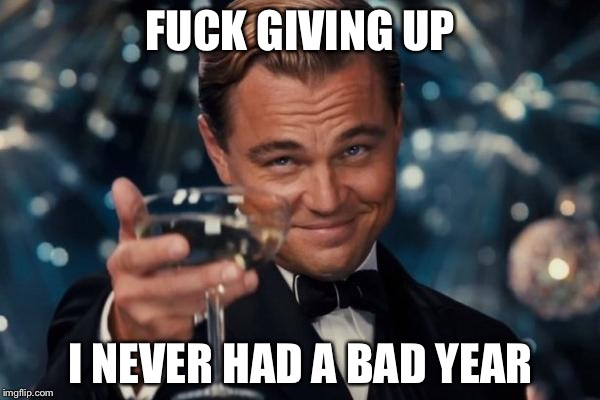 Leonardo Dicaprio Cheers Meme | F**K GIVING UP I NEVER HAD A BAD YEAR | image tagged in memes,leonardo dicaprio cheers | made w/ Imgflip meme maker