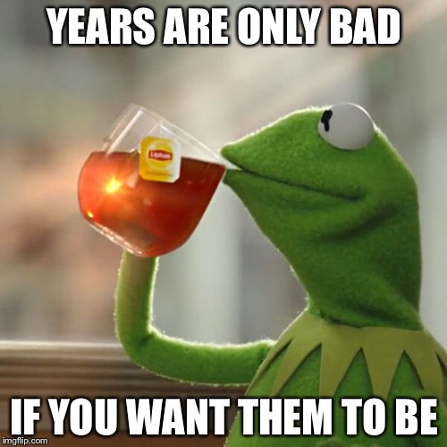 But Thats None Of My Business Meme | YEARS ARE ONLY BAD IF YOU WANT THEM TO BE | image tagged in memes,but thats none of my business,kermit the frog | made w/ Imgflip meme maker