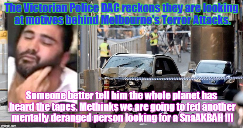 The Victorian Police DAC reckons they are looking at motives behind Melbourne's Terror Attacks. Someone better tell him the whole planet has | image tagged in melbourne terror attack | made w/ Imgflip meme maker