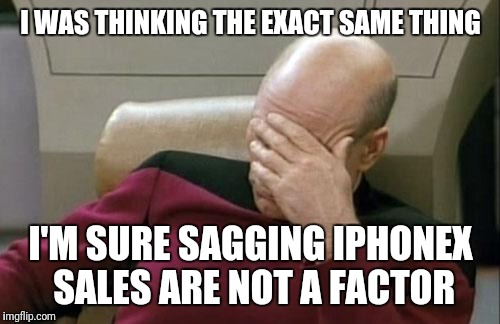 Captain Picard Facepalm Meme | I WAS THINKING THE EXACT SAME THING I'M SURE SAGGING IPHONEX SALES ARE NOT A FACTOR | image tagged in memes,captain picard facepalm | made w/ Imgflip meme maker