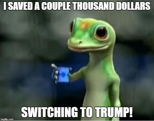 Geico Gecko | I SAVED A COUPLE THOUSAND DOLLARS SWITCHING TO TRUMP! | image tagged in geico gecko | made w/ Imgflip meme maker