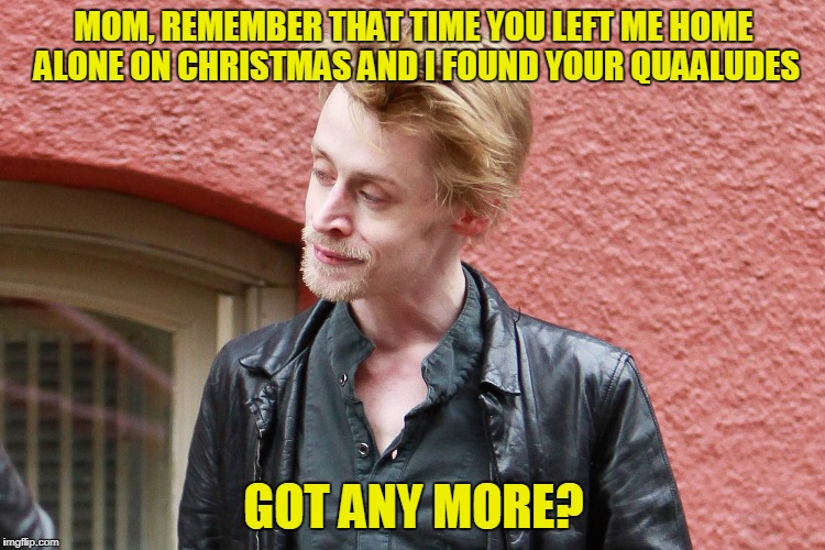 Home alone, Macaulay Culkin | MOM, REMEMBER THAT TIME YOU LEFT ME HOME ALONE ON CHRISTMAS AND I FOUND YOUR QUAALUDES GOT ANY MORE? | image tagged in macaulay culkin,christmas,christmas memes | made w/ Imgflip meme maker