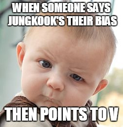 Skeptical Baby Meme | WHEN SOMEONE SAYS JUNGKOOK'S THEIR BIAS THEN POINTS TO V | image tagged in memes,skeptical baby | made w/ Imgflip meme maker