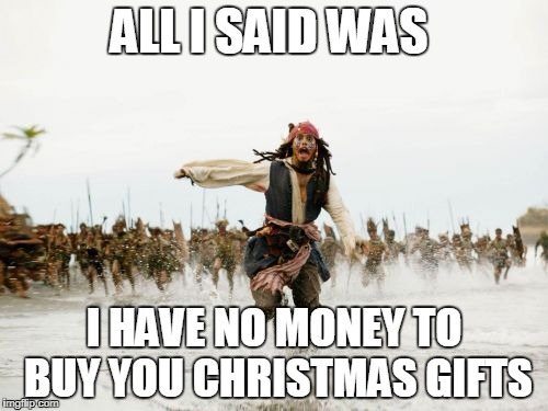Jack Sparrow Being Chased Meme | ALL I SAID WAS I HAVE NO MONEY TO BUY YOU CHRISTMAS GIFTS | image tagged in memes,jack sparrow being chased,christmas presents,funny | made w/ Imgflip meme maker