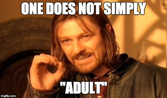 "Oh, you think you're grown up do you | ONE DOES NOT SIMPLY ""ADULT"" 