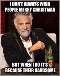 The Most Interesting Man In The World Meme | I DON'T ALWAYS WISH PEOPLE MERRY CHRISTMAS BUT WHEN I DO IT'S BECAUSE THEIR HANDSOME | image tagged in i don't always | made w/ Imgflip meme maker