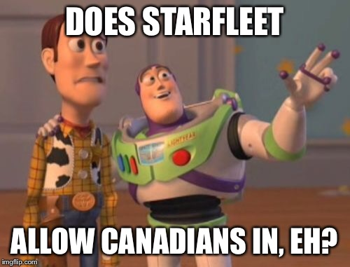 X, X Everywhere Meme | DOES STARFLEET ALLOW CANADIANS IN, EH? | image tagged in memes,x x everywhere | made w/ Imgflip meme maker