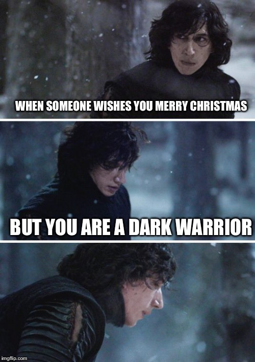 WHEN SOMEONE WISHES YOU MERRY CHRISTMAS BUT YOU ARE A DARK WARRIOR | image tagged in memes,star wars,kylo ren,dark humor,dark warrior,the dark side | made w/ Imgflip meme maker