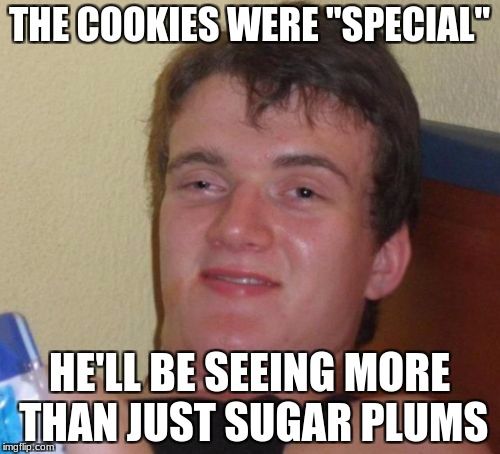 "10 Guy Meme | THE COOKIES WERE ""SPECIAL"" HE'LL BE SEEING MORE THAN JUST SUGAR PLUMS 
