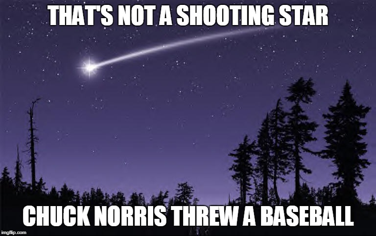 Chuck Norris threw a baseball | THAT'S NOT A SHOOTING STAR CHUCK NORRIS THREW A BASEBALL | image tagged in chuck norris,memes,baseball,comet | made w/ Imgflip meme maker