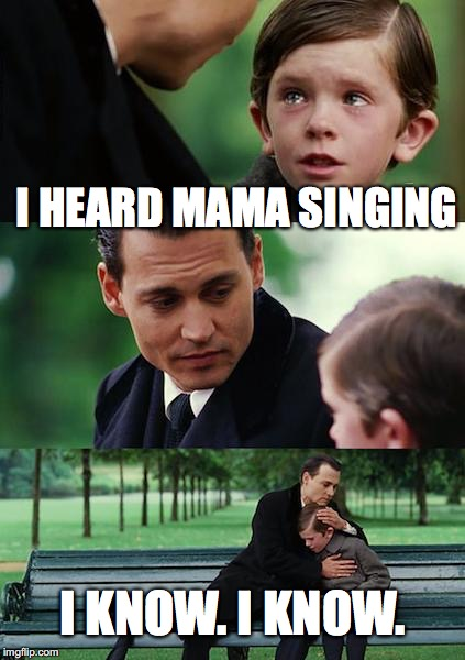 Finding Neverland Meme | I HEARD MAMA SINGING I KNOW. I KNOW. | image tagged in memes,finding neverland | made w/ Imgflip meme maker