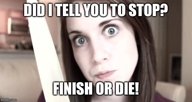 DID I TELL YOU TO STOP? FINISH OR DIE! | made w/ Imgflip meme maker