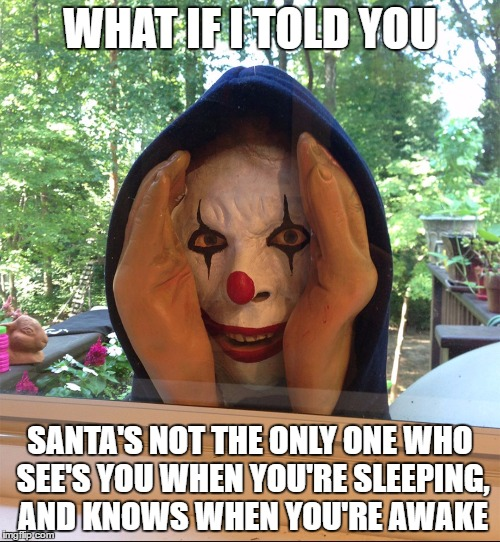 Clown  | WHAT IF I TOLD YOU SANTA'S NOT THE ONLY ONE WHO SEE'S YOU WHEN YOU'RE SLEEPING, AND KNOWS WHEN YOU'RE AWAKE | image tagged in clown | made w/ Imgflip meme maker