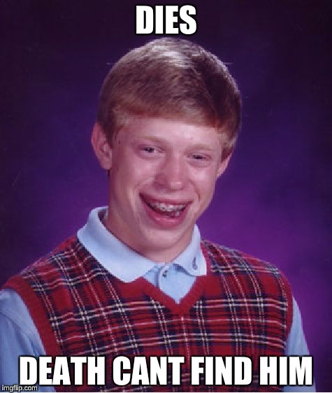 Bad Luck Brian Meme | DIES DEATH CANT FIND HIM | image tagged in memes,bad luck brian | made w/ Imgflip meme maker