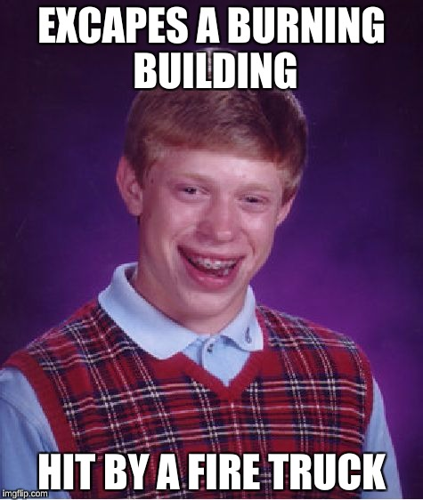 Bad Luck Brian Meme | EXCAPES A BURNING BUILDING HIT BY A FIRE TRUCK | image tagged in memes,bad luck brian | made w/ Imgflip meme maker