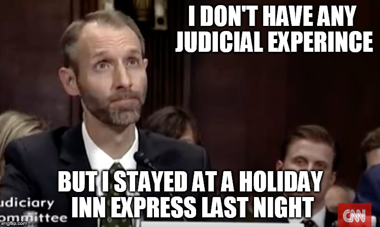 Judicial experience | I DON'T HAVE ANY JUDICIAL EXPERINCE BUT I STAYED AT A HOLIDAY INN EXPRESS LAST NIGHT | image tagged in judge,best western,trump,experience,i don't know | made w/ Imgflip meme maker