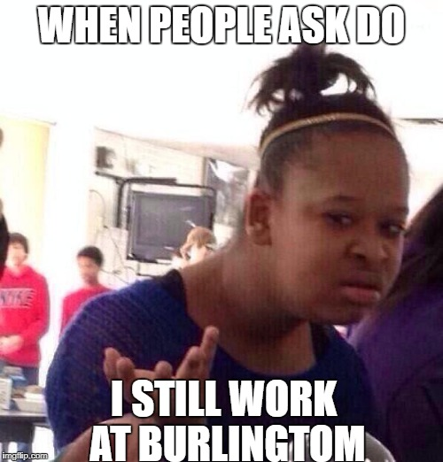 Black Girl Wat Meme | WHEN PEOPLE ASK DO I STILL WORK AT BURLINGTOM | image tagged in memes,black girl wat | made w/ Imgflip meme maker