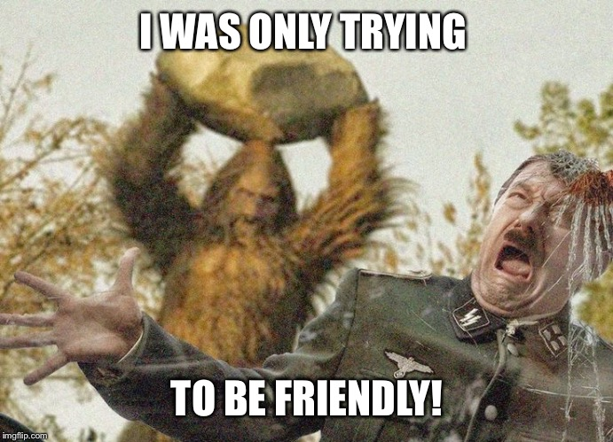 I WAS ONLY TRYING TO BE FRIENDLY! | made w/ Imgflip meme maker