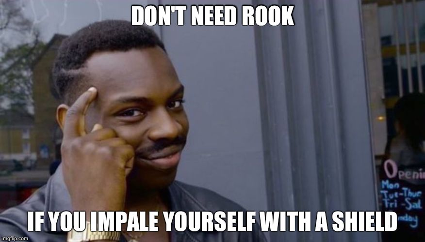 Roll Safe Think About It Meme | DON'T NEED ROOK IF YOU IMPALE YOURSELF WITH A SHIELD | image tagged in can't blank if you don't blank | made w/ Imgflip meme maker