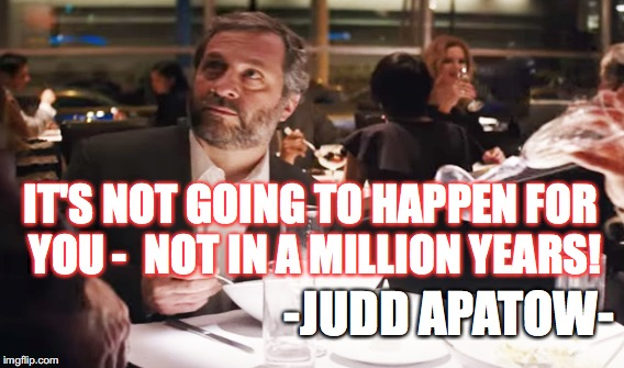 IT'S NOT GOING TO HAPPEN FOR YOU - NOT IN A MILLION YEARS! -JUDD APATOW- | image tagged in judd apatow,disaster artist,tommy wiseau,the room | made w/ Imgflip meme maker