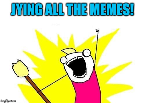 X All The Y Meme | JYING ALL THE MEMES! | image tagged in memes,x all the y | made w/ Imgflip meme maker