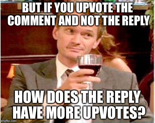 BUT IF YOU UPVOTE THE COMMENT AND NOT THE REPLY HOW DOES THE REPLY HAVE MORE UPVOTES? | made w/ Imgflip meme maker
