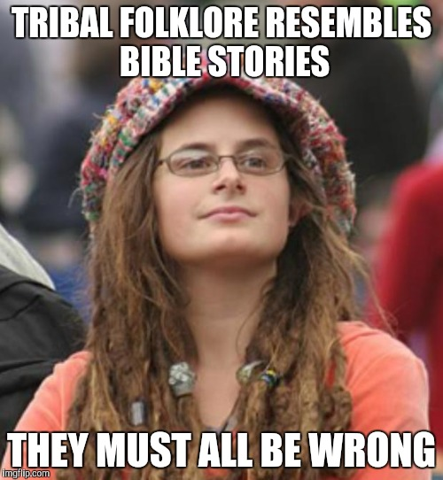 Secularist logic | TRIBAL FOLKLORE RESEMBLES BIBLE STORIES THEY MUST ALL BE WRONG | image tagged in college liberal small | made w/ Imgflip meme maker
