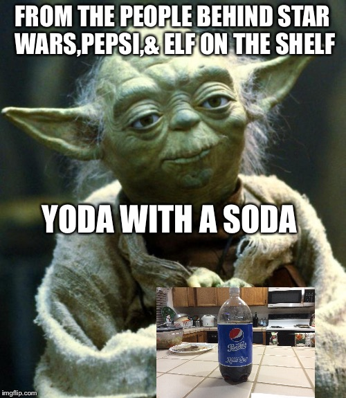 Star Wars Yoda Meme | FROM THE PEOPLE BEHIND STAR WARS,PEPSI,& ELF ON THE SHELF YODA WITH A SODA | image tagged in memes,star wars yoda | made w/ Imgflip meme maker