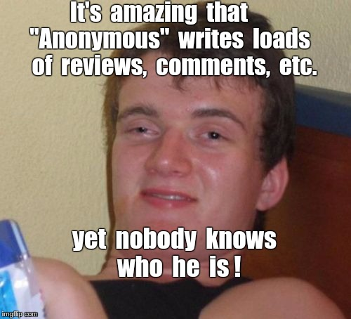 "Who is Anonymous anyway? | It's  amazing  that     ""Anonymous""  writes  loads   of  reviews,  comments,  etc. yet  nobody  knows  who  he  is ! 
