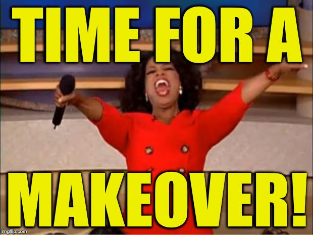 Oprah You Get A Meme | TIME FOR A MAKEOVER! | image tagged in memes,oprah you get a | made w/ Imgflip meme maker