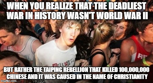 Sudden Clarity Clarence Meme | WHEN YOU REALIZE THAT THE DEADLIEST WAR IN HISTORY WASN'T WORLD WAR II BUT RATHER THE TAIPING REBELLION THAT KILLED 100,000,000 CHINESE AND  | image tagged in memes,sudden clarity clarence,china,chinese,world war 2,christians christianity | made w/ Imgflip meme maker