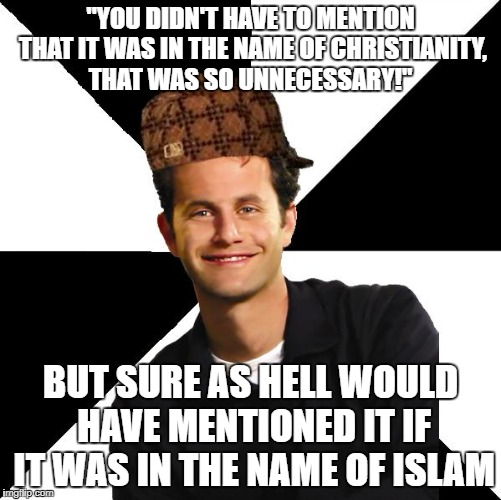 """YOU DIDN'T HAVE TO MENTION THAT IT WAS IN THE NAME OF CHRISTIANITY, THAT WAS SO UNNECESSARY!"" BUT SURE AS HELL WOULD HAVE MENTIONED IT IF I 