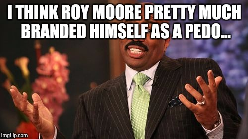 Steve Harvey Meme | I THINK ROY MOORE PRETTY MUCH BRANDED HIMSELF AS A PEDO... | image tagged in memes,steve harvey | made w/ Imgflip meme maker