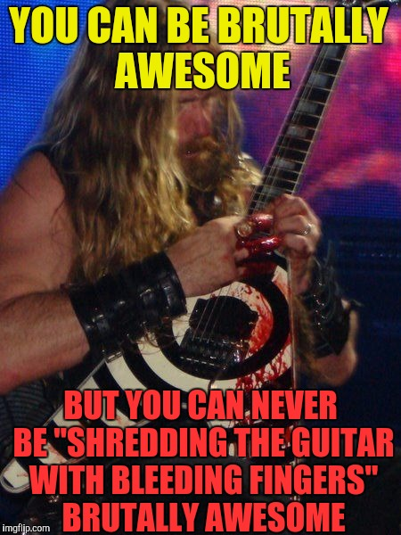 "One and only Zakk Wylde!!! Brutal Week, December 18th - 25th by PowerMetalhead,The Hetalian_ninja and KenJ | YOU CAN BE BRUTALLY AWESOME BUT YOU CAN NEVER BE ""SHREDDING THE GUITAR WITH BLEEDING FINGERS"" BRUTALLY AWESOME 