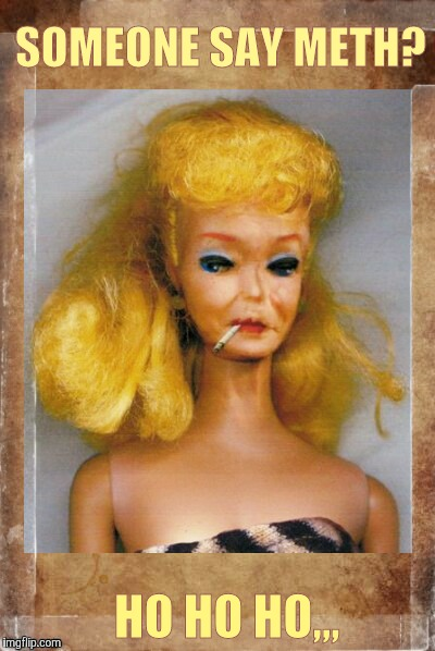 Crack Ho Barbie,,, | SOMEONE SAY METH? HO HO HO,,, | image tagged in crack ho barbie | made w/ Imgflip meme maker