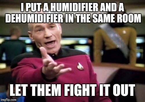Picard Wtf Meme | I PUT A HUMIDIFIER AND A DEHUMIDIFIER IN THE SAME ROOM LET THEM FIGHT IT OUT | image tagged in memes,picard wtf | made w/ Imgflip meme maker