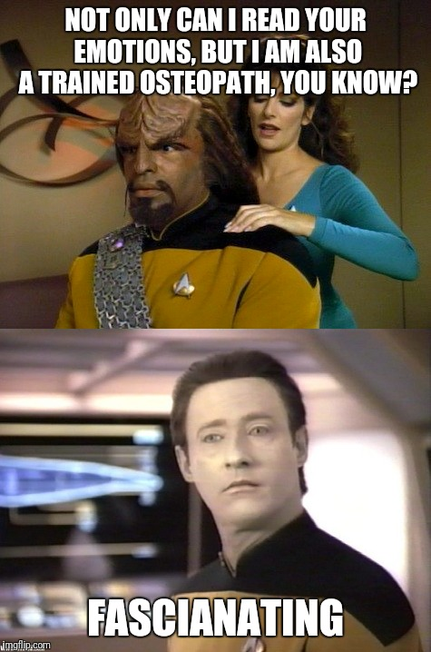 Troy is a trained osteopath - Fascianating | NOT ONLY CAN I READ YOUR EMOTIONS, BUT I AM ALSO A TRAINED OSTEOPATH, YOU KNOW? FASCIANATING | image tagged in fascia,troy,data,worf,star trek,osteopath | made w/ Imgflip meme maker