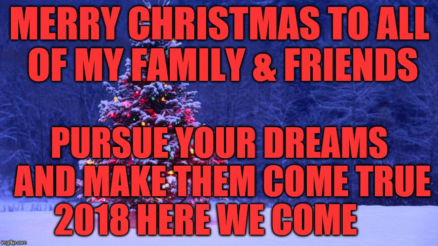 MERRY CHRISTMAS TO ALL OF MY FAMILY & FRIENDS PURSUE YOUR DREAMS AND MAKE THEM COME TRUE 2018 HERE WE COME | image tagged in merry christmas | made w/ Imgflip meme maker