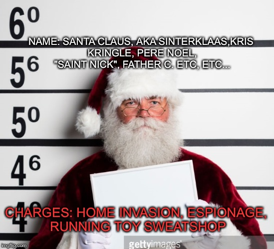 "Merry christmas, IMGFLIP! Don't forget to have fun ;) | CHARGES: HOME INVASION, ESPIONAGE, RUNNING TOY SWEATSHOP NAME: SANTA CLAUS, AKA SINTERKLAAS,KRIS KRINGLE, PERE NOEL, ""SAINT NICK"", FATHER C. 