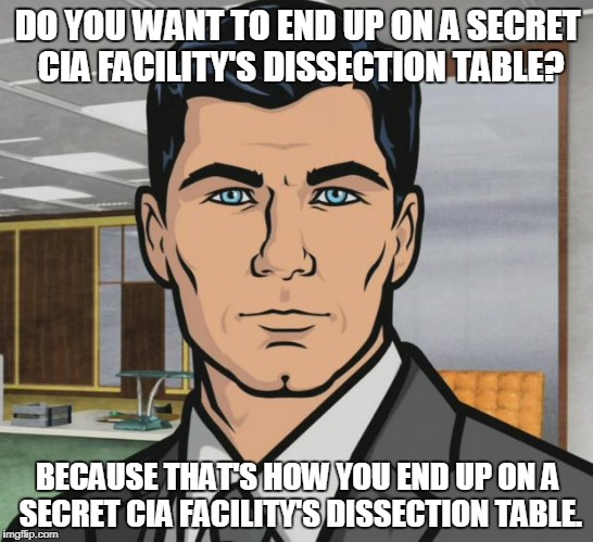 Archer Meme | DO YOU WANT TO END UP ON A SECRET CIA FACILITY'S DISSECTION TABLE? BECAUSE THAT'S HOW YOU END UP ON A SECRET CIA FACILITY'S DISSECTION TABLE | image tagged in memes,archer,AdviceAnimals | made w/ Imgflip meme maker