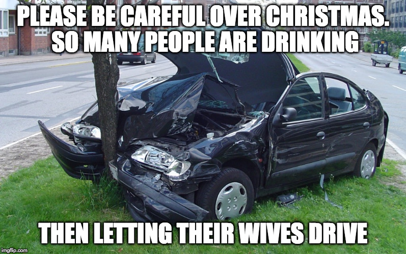 SO MANY PEOPLE ARE DRINKING | PLEASE BE CAREFUL OVER CHRISTMAS. SO MANY PEOPLE ARE DRINKING THEN LETTING THEIR WIVES DRIVE | image tagged in car crash,memes,drinking | made w/ Imgflip meme maker