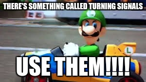 Luigi's safety lasson | THERE'S SOMETHING CALLED TURNING SIGNALS USE THEM!!!! | image tagged in bad luck brian | made w/ Imgflip meme maker