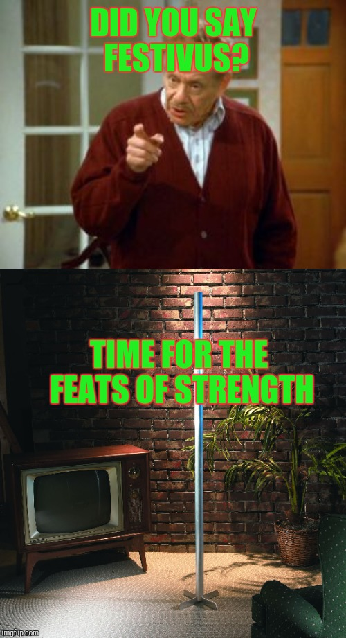 DID YOU SAY FESTIVUS? TIME FOR THE FEATS OF STRENGTH | made w/ Imgflip meme maker