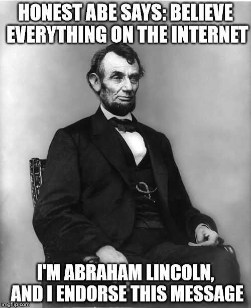 abraham lincoln | HONEST ABE SAYS: BELIEVE EVERYTHING ON THE INTERNET I'M ABRAHAM LINCOLN, AND I ENDORSE THIS MESSAGE | image tagged in abraham lincoln | made w/ Imgflip meme maker