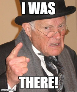 Back In My Day Meme | I WAS THERE! | image tagged in memes,back in my day | made w/ Imgflip meme maker