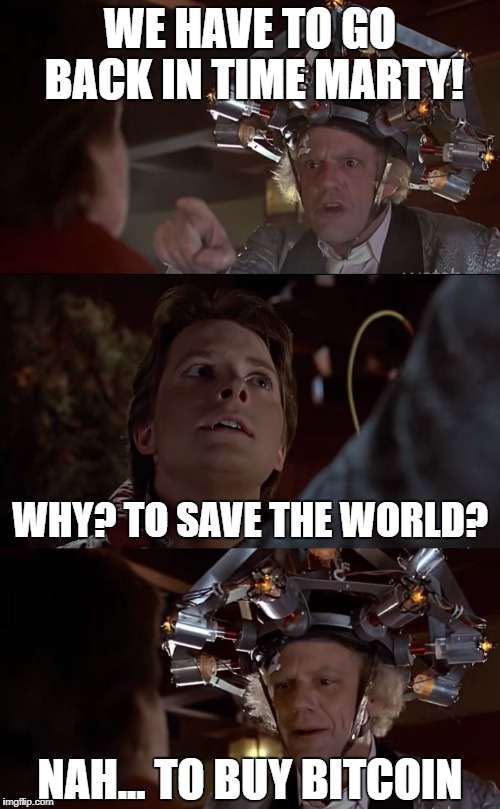 WE HAVE TO GO BACK IN TIME MARTY! NAH... TO BUY BITCOIN WHY? TO SAVE THE WORLD? | image tagged in time travel,back to the future,bitcoin | made w/ Imgflip meme maker